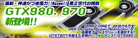 �ŐV�E�_�����ȓd�́I�IMaxwell ��Q����̐��s�@GTX980�A970�@�V�o��I�IHDMI2.0�Ή��ŁA4K�o�͂����S�IDSR�iDynamic Super Resolution�j���A���掿�Q�[���X�N���[�������o����I�IGTX780Ti�������ɂ̃p�t�H�[�}���X�I�I�iGTX980�j