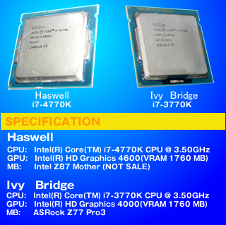 SPECIFICATION Haswell CPU:Intel(R) Core(TM) i7-4770K CPU @ 3.50GHz GPU:Intel(R) HD Graphics 4600(VRAM 1760 MB)  MB:Intel Z87 Mother (NOT SALE) Ivy Bridge CPU:Intel(R) Core(TM) i7-3770K CPU @ 3.50GHz GPU:Intel(R) HD Graphics 4000(VRAM 1760 MB)  MB:ASRock Z77 Pro3