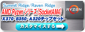 Summit Ridge/Raven Ridge AMD Ryzen シリーズ(SocketAM4)X370・B350・A320チップセット